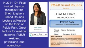 In 2011, Dr. Foye invited physical therapist Hina Sheth to give a Grand Rounds Lecture at Kessler on the topic of Pelvic Pain. Great lecture for medical students, PM&R resident physicians, and attendings.